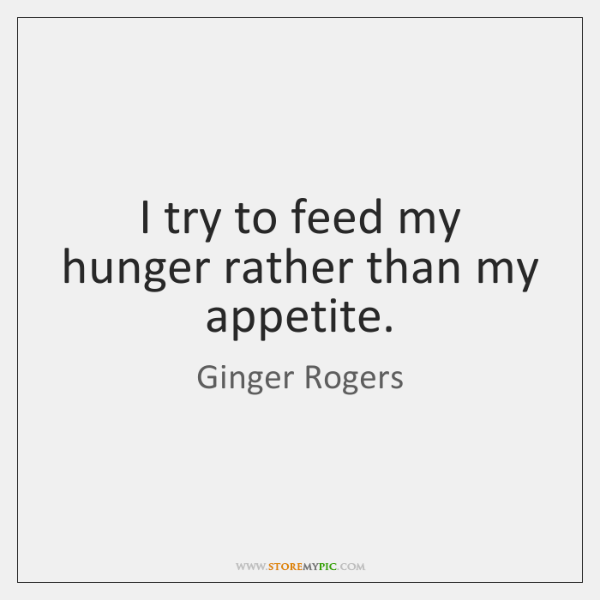 I try to feed my hunger rather than my appetite.