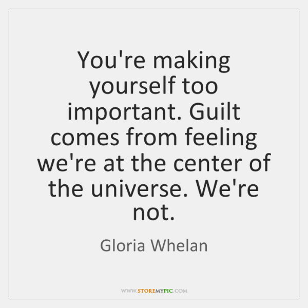 You're making yourself too important. Guilt comes from feeling we're at the ...