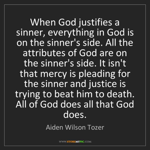 Aiden Wilson Tozer: When God justifies a sinner, everything in God is on...