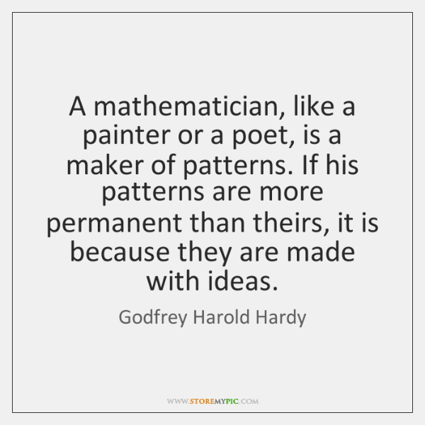 A mathematician, like a painter or a poet, is a maker of ...