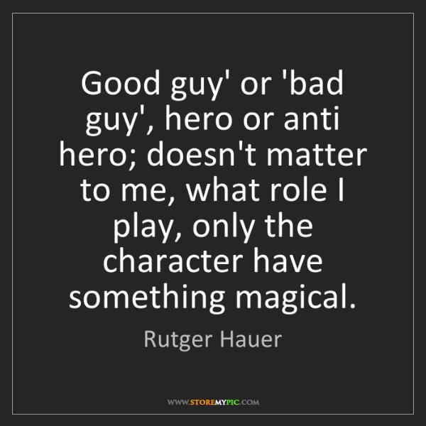 Rutger Hauer: Good guy' or 'bad guy', hero or anti hero; doesn't matter...