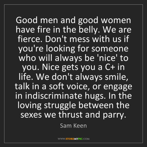 Sam Keen: Good men and good women have fire in the belly. We are...