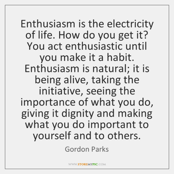 Enthusiasm is the electricity of life. How do you get it? You ...