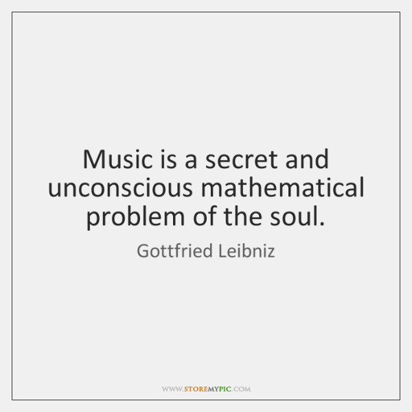 Music is a secret and unconscious mathematical problem of the soul.