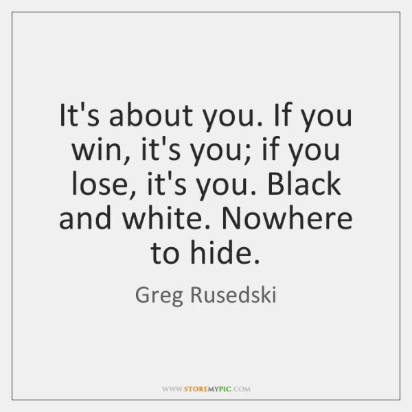 It's about you. If you win, it's you; if you lose, it's ...