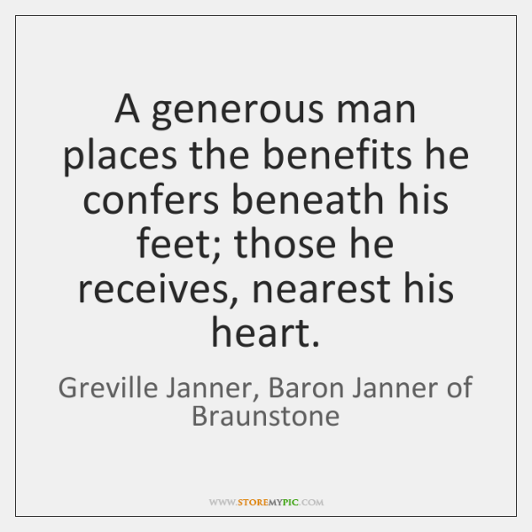 A generous man places the benefits he confers beneath his feet; those ...