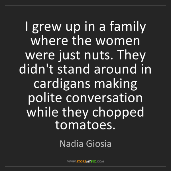 Nadia Giosia: I grew up in a family where the women were just nuts....