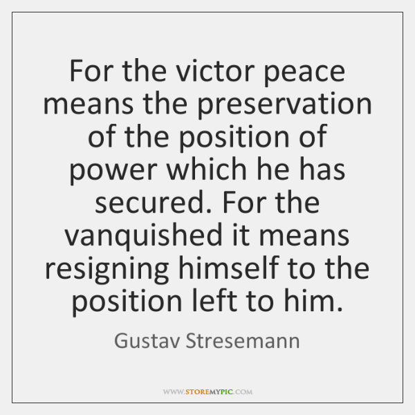 For the victor peace means the preservation of the position of power ...