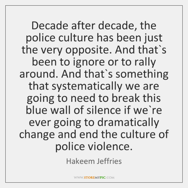 Decade after decade, the police culture has been just the very opposite. ...