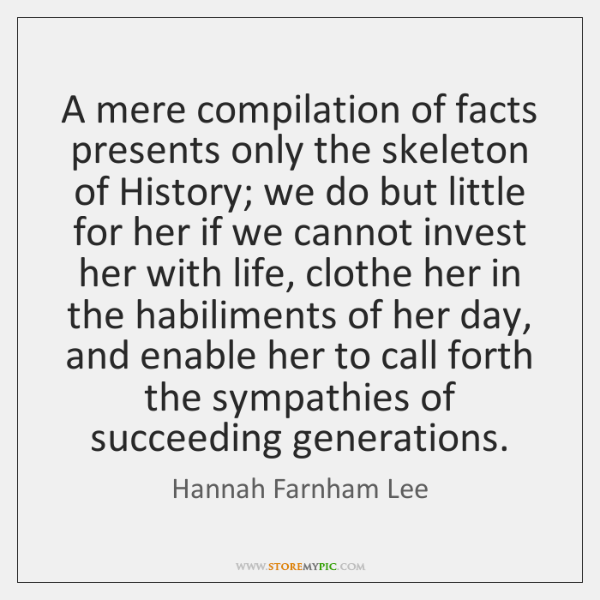A mere compilation of facts presents only the skeleton of History; we ...