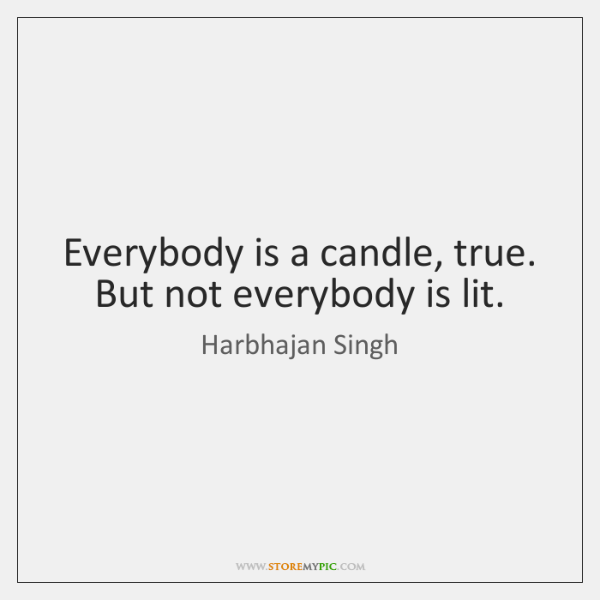 Everybody is a candle, true. But not everybody is lit.