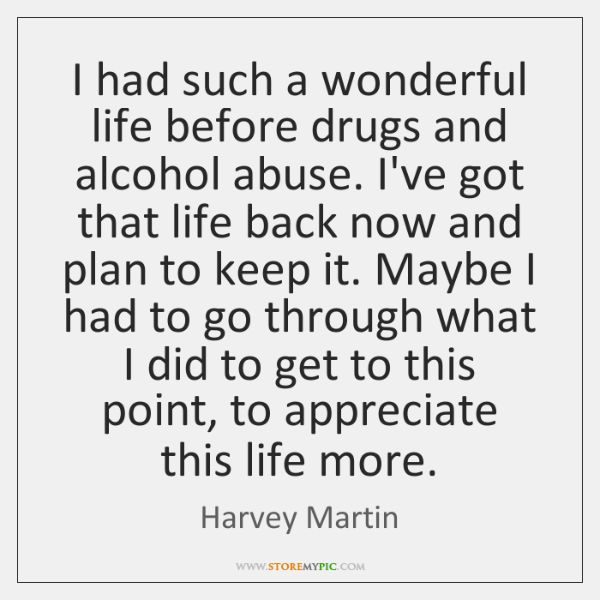 I had such a wonderful life before drugs and alcohol abuse. I've ...