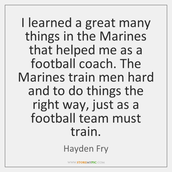 I learned a great many things in the Marines that helped me ...
