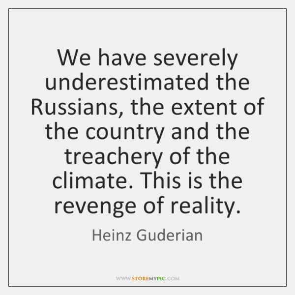 We have severely underestimated the Russians, the extent of the country and ...