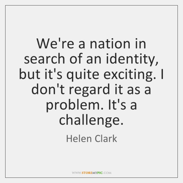 We're a nation in search of an identity, but it's quite exciting. ...