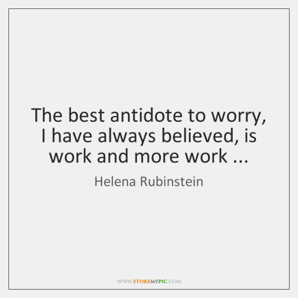 The best antidote to worry, I have always believed, is work and ...
