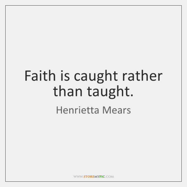 Faith is caught rather than taught.