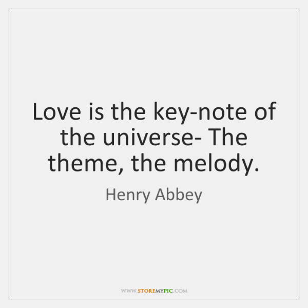 Love is the key-note of the universe- The theme, the melody.