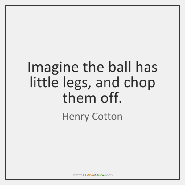 Imagine the ball has little legs, and chop them off.