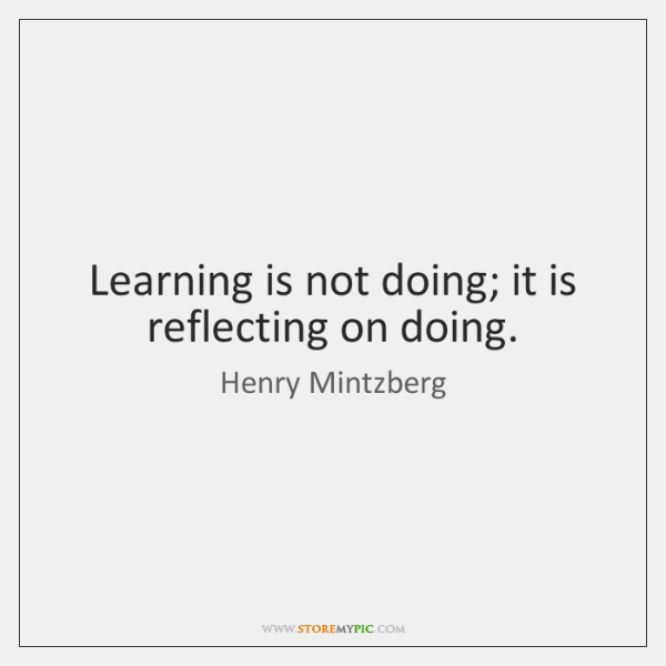 Learning is not doing; it is reflecting on doing.