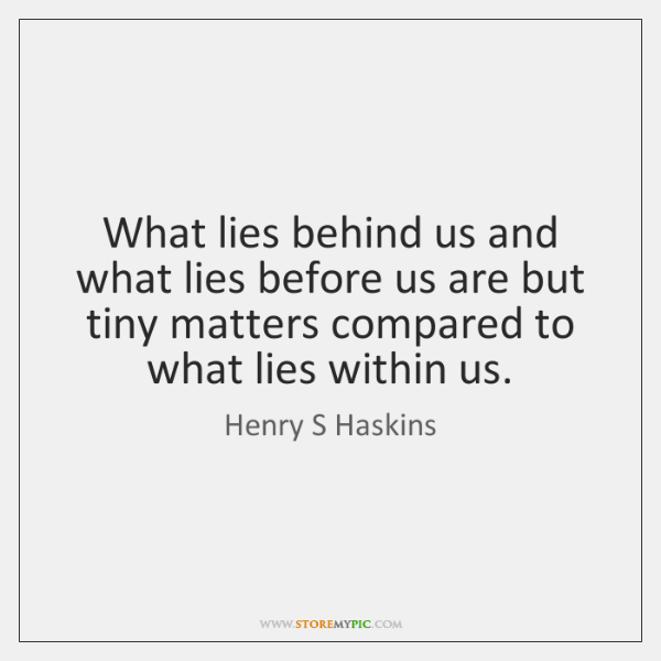 What lies behind us and what lies before us are but tiny ...