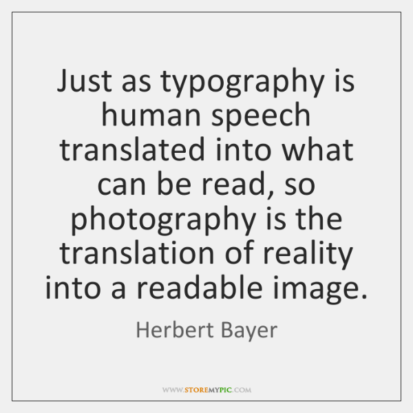 Just as typography is human speech translated into what can be read, ...