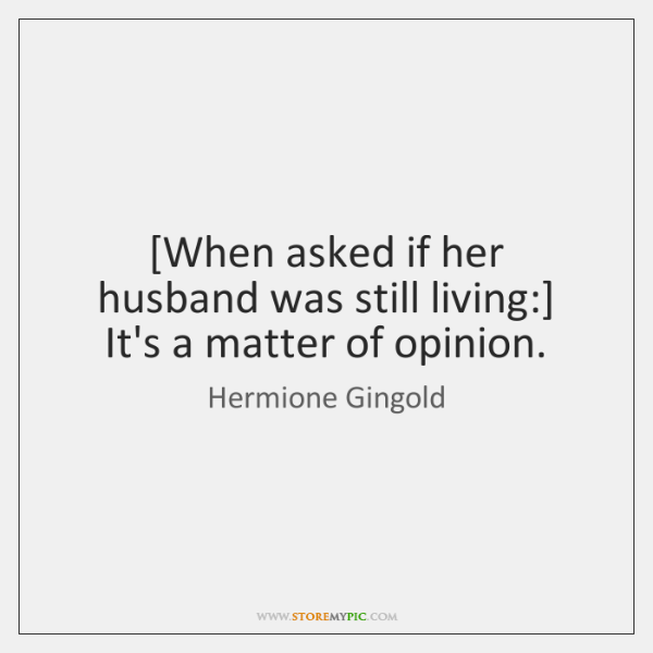 [When asked if her husband was still living:] It's a matter of ...