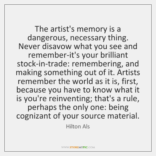 The artist's memory is a dangerous, necessary thing. Never disavow what you ...