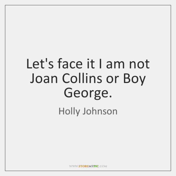 Let's face it I am not Joan Collins or Boy George.