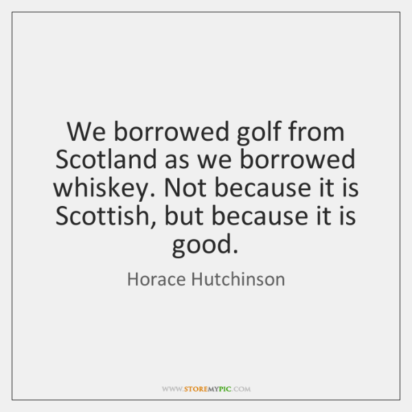 We borrowed golf from Scotland as we borrowed whiskey. Not because it ...
