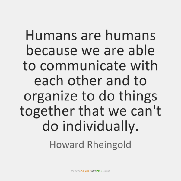 Humans are humans because we are able to communicate with each other ...