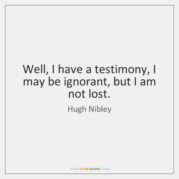 Well, I have a testimony, I may be ignorant, but I am ...