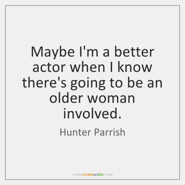 Maybe I'm a better actor when I know there's going to be ...