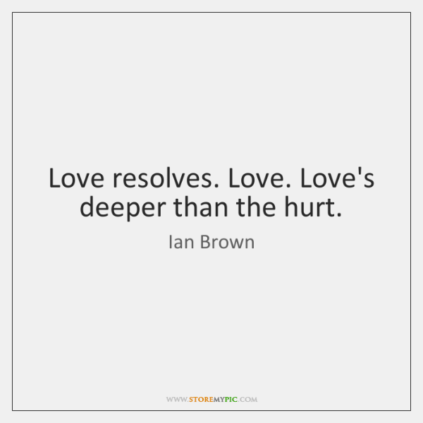 Love resolves. Love. Love's deeper than the hurt.