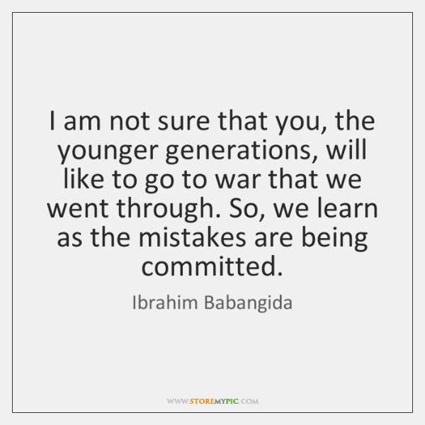 I am not sure that you, the younger generations, will like to ...