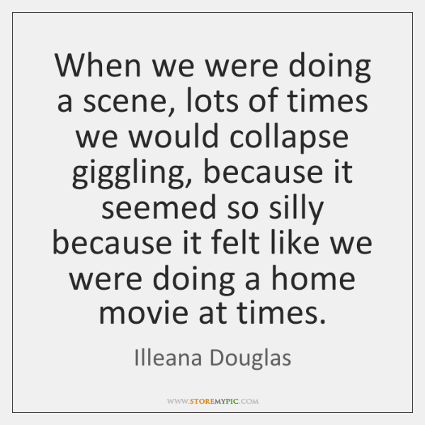 When we were doing a scene, lots of times we would collapse ...