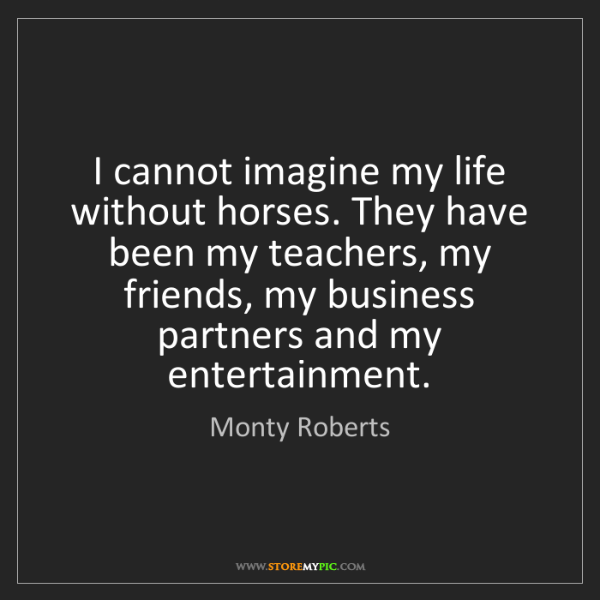 Monty Roberts: I cannot imagine my life without horses. They have been...