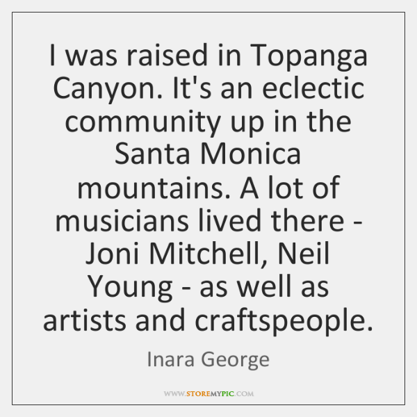 I was raised in Topanga Canyon. It's an eclectic community up in ...