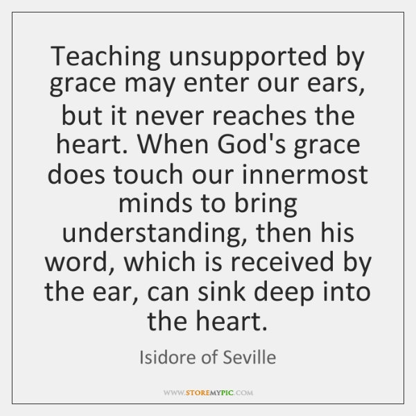 Teaching unsupported by grace may enter our ears, but it never reaches ...