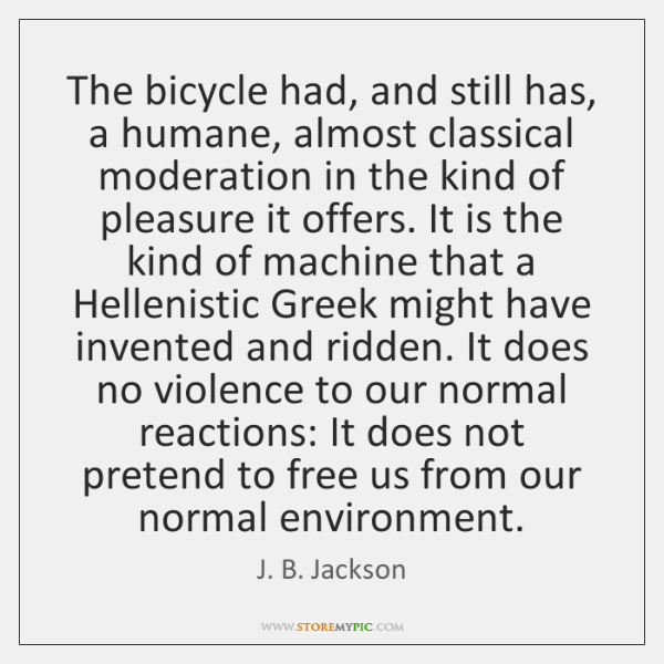 The bicycle had, and still has, a humane, almost classical moderation in ...