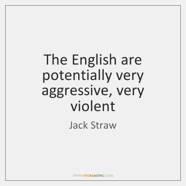 The English are potentially very aggressive, very violent
