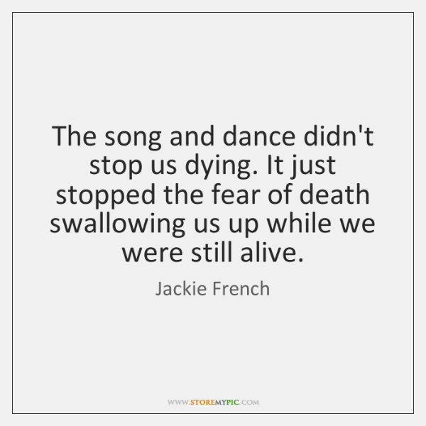 The song and dance didn't stop us dying. It just stopped the ...