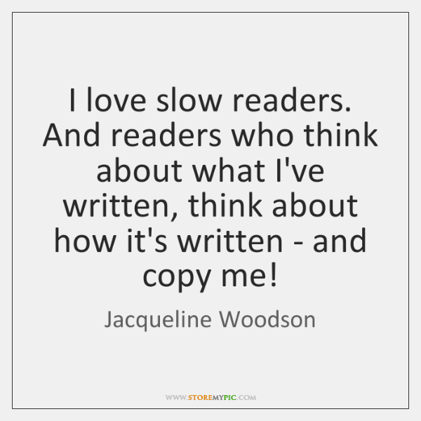 I love slow readers. And readers who think about what I've written, ...
