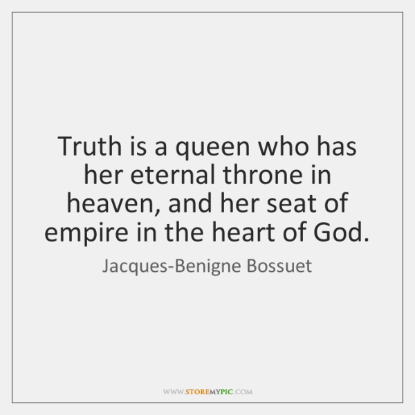 Truth is a queen who has her eternal throne in heaven, and ...