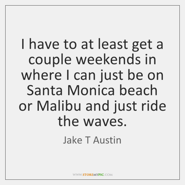 I have to at least get a couple weekends in where I ...