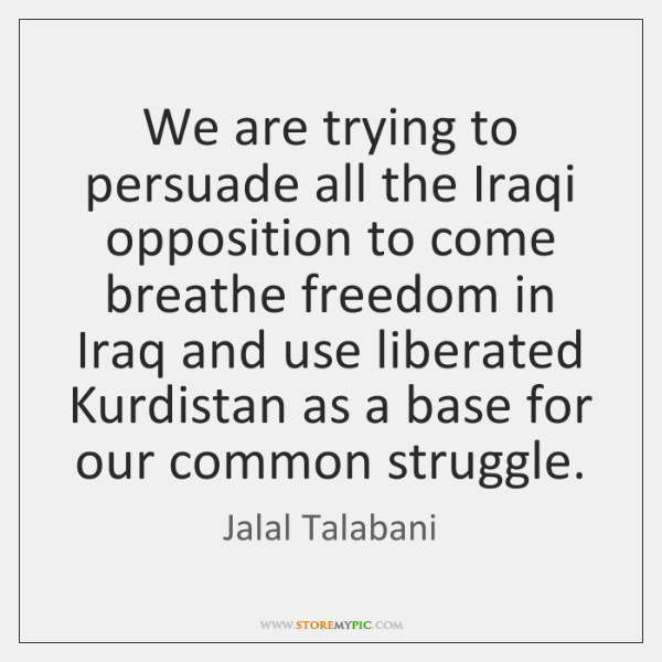 We are trying to persuade all the Iraqi opposition to come breathe ...