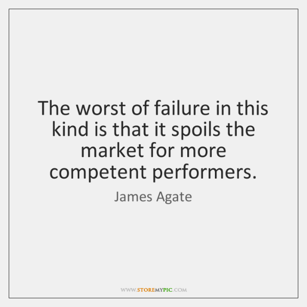 The worst of failure in this kind is that it spoils the ...
