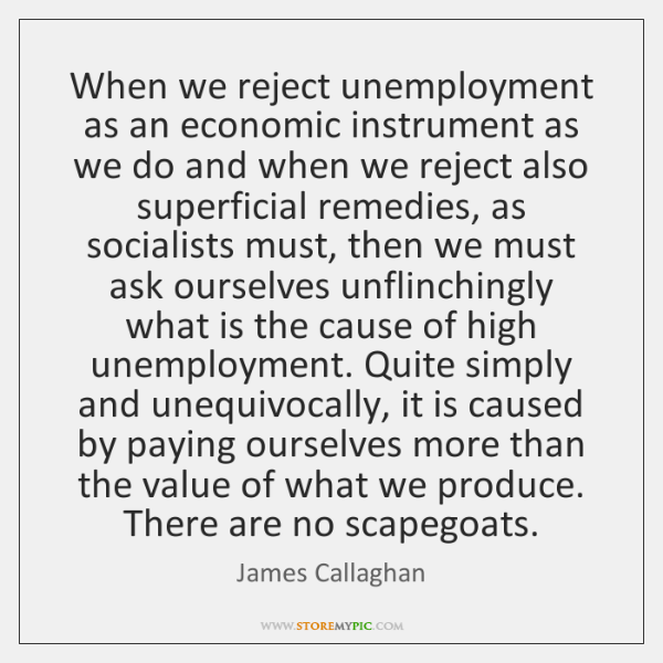 When we reject unemployment as an economic instrument as we do and ...