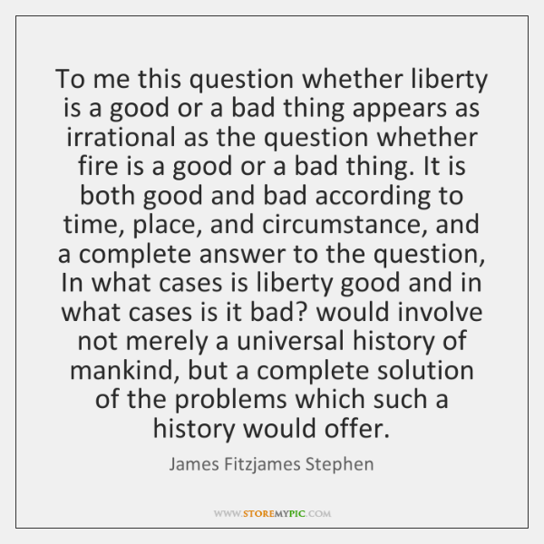 To me this question whether liberty is a good or a bad ...