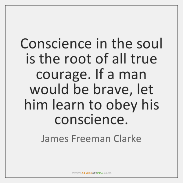 Conscience in the soul is the root of all true courage. If ...